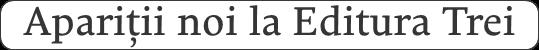 Apariții noi la Editura Trei